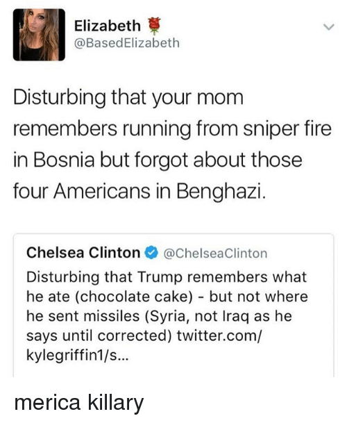 Chelsea Clinton: Elizabeth  @Based Elizabeth  Disturbing that your mom  remembers running from sniper fire  in Bosnia but forgot about those  four Americans in Benghazi  Chelsea Clinton  @Chelsea clinton  Disturbing that Trump remembers what  he ate (chocolate cake) but not where  he sent missiles (Syria, not lraq as he  says until corrected) twitter.com/  kylegriffin1/s... merica killary