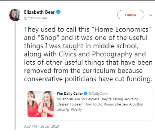 """economics: Elizabeth Bear  @matociquala  Followv  They used to call this """"Home Economics""""  and """"Shop"""" and it was one of the useful  things I was taught in middle school  along with Civics and Photography and  lots of other useful things that have been  removed from the curriculum because  conservative politicians have cut funding  The Daily Caller DailyCaller  Millennials Are So Helpless They're Taking 'Adulting  Classes' To Learn How To Do Things Like Sew A Button  trib.al/gTADaHy  3:20 PM - 16 Jan 2019"""