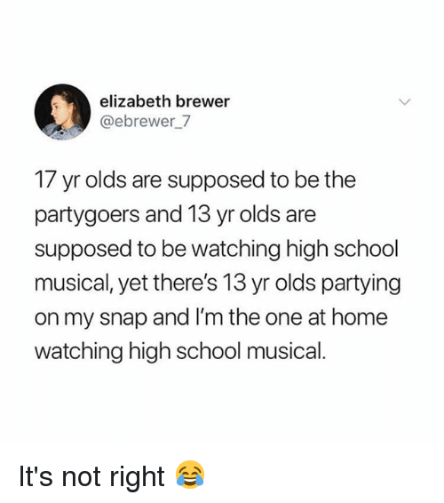 High School Musical, Memes, and School: elizabeth brewer  @ebrewer7  17 yr olds are supposed to be the  partygoers and 13 yr olds are  supposed to be watching high school  musical, yet there's 13 yr olds partying  on my snap and I'm the one at home  watching high school musical. It's not right 😂