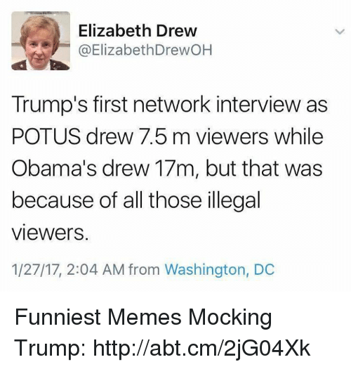 illegible: Elizabeth Drew  @ElizabethDrew OH  Trump's first network interview as  POTUS drew 7.5 m viewers while  Obama's drew 17m, but that was  because of all those illegal  Viewers.  1/27/17, 2:04 AM from Washington, DC Funniest Memes Mocking Trump: http://abt.cm/2jG04Xk