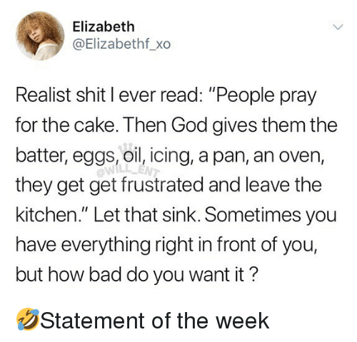 "Bad, God, and Memes: Elizabeth  @Elizabethf_xo  Realist shit I ever read: ""People pray  for the cake. Then God gives them the  batter, eggs, oil, icing, a pan, an oven,  they get get frustrated and leave the  kitchen."" Let that sink. Sometimes you  have everything right in front of you,  but how bad do you want it?  WILL ENT 🤣Statement of the week"