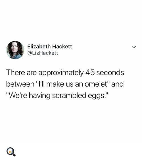 """Relatable, Make, and Scrambled Eggs: Elizabeth Hackett  @LizHackett  There are approximately 45 seconds  between """"I'll make us an omelet"""" and  """"We're having scrambled eggs."""" 🍳"""