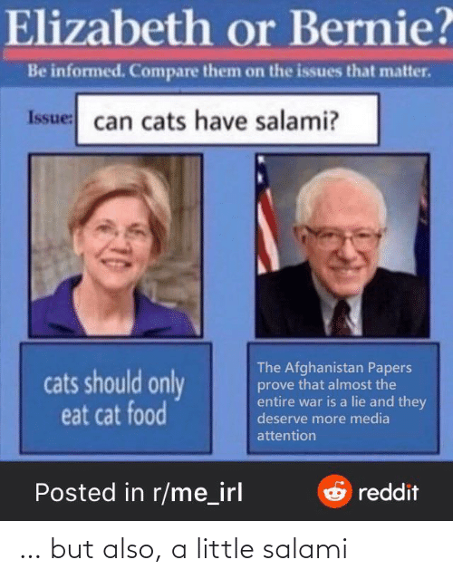 elizabeth: Elizabeth or Bernie?  Be informed. Compare them on the issues that matter.  Issue: can cats have salami?  The Afghanistan Papers  prove that almost the  entire war is a lie and they  deserve more media  cats should only  eat cat food  attention  Posted in r/me_irl  Oreddit … but also, a little salami