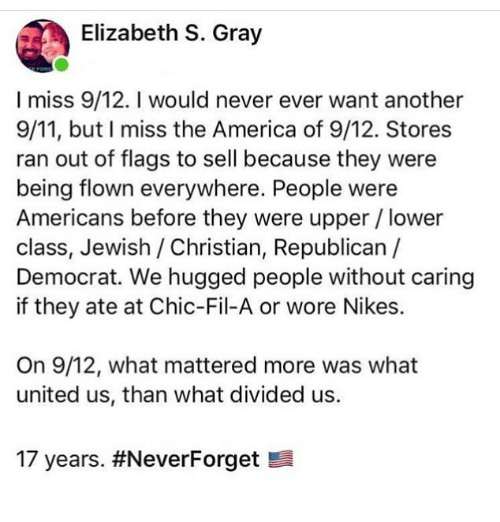 nikes: Elizabeth S. Gray  I miss 9/12. I would never ever want another  9/11, but I miss the America of 9/12. Stores  ran out of flags to sell because they were  being flown everywhere. People were  Americans before they were upper/lower  class, Jewish / Christian, Republican  Democrat. We hugged people without caring  if they ate at Chic-Fil-A or wore Nikes.  On 9/12, what mattered more was what  united us, than what divided us.  17 years.