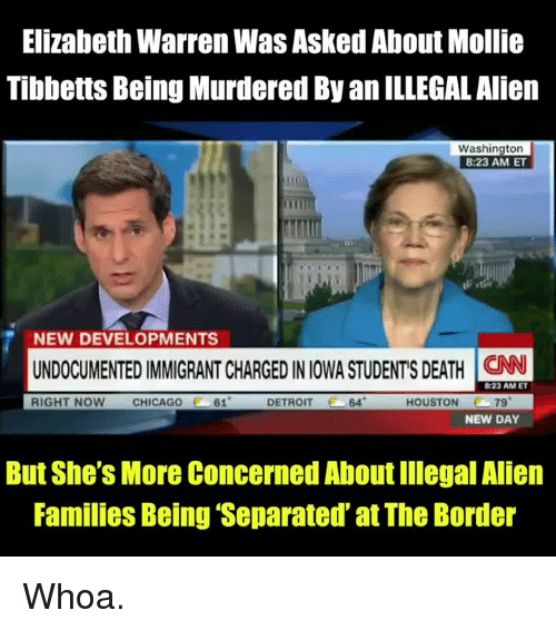 Iowa: Elizabeth Warren Was Asked About Mollie  Tibbetts Being Murdered By an ILLEGAL Alien  Washington  8:23 AM ET  NEW DEVELOPMENTS  UNDOCUMENTED IMMIGRANT CHARGED IN IOWA STUDENTS DEATH N  RIGHT NOW CHICAGO  61  DETROIT  64  HOUSTON 79  NEW DAY  But She's More Concerned About Illegal Alien  Families Being Separated at The Border Whoa.