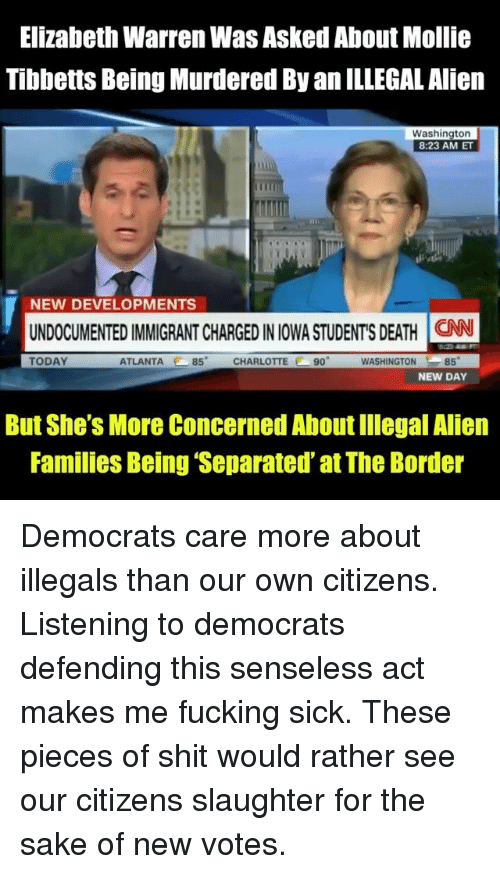Iowa: Elizabeth Warren Was Asked About Mollie  Tibbetts Being Murdered By an ILLEGAL Alien  Washington  8:23 AM ET  NEW DEVELOPMENTS  UNDOCUMENTED IMMIGRANT CHARGED IN IOWA STUDENT'S DEATH İCAN  TODAY  ATLANTA 85 CHARLOTTE 90  WASHINGTON85  NEW DAY  But She's More Concerned About Illegal Alien  Families Being 'Separated' at The Border Democrats care more about illegals than our own citizens. Listening to democrats defending this senseless act makes me fucking sick. These pieces of shit would rather see our citizens slaughter for the sake of new votes.