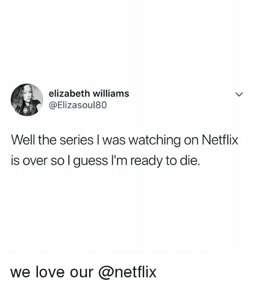 Love, Netflix, and Guess: elizabeth williams  @Elizasoul80  Well the series l was watching on Netfli:x  is over sol guess I'm ready to die. we love our @netflix