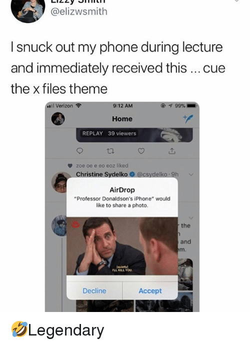 """Iphone, Memes, and Phone: @elizwsmith  I snuck out my phone during lecture  and immediately received this cue  the x files theme  ..il Verizon令  9:12 AM  ④ 99%  Home  REPLAY 39 viewers  zoe oe e eo eoz liked  Christine Sydelko  AirDrop  """"Professor Donaldson's iPhone"""" would  like to share a photo.  the  and  m.  Decline  Accept 🤣Legendary"""