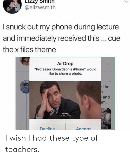 """The X-Files: @elizwsmith  I snuck out my phone during lecture  and immediately received this  cue  the x files theme  AirDrop  """"Professor Donaldson's iPhone"""" would  like to share a photo.  the  and  m.  (quietly)  FLL KILL YOU.  Decline  AGcent I wish I had these type of teachers."""