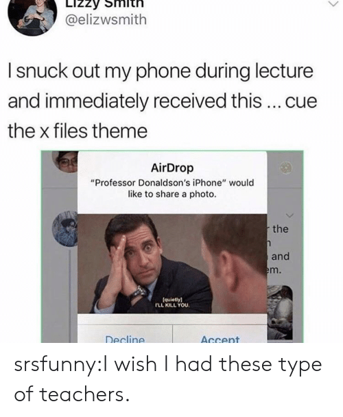 """The X-Files: @elizwsmith  I snuck out my phone during lecture  and immediately received this  cue  the x files theme  AirDrop  """"Professor Donaldson's iPhone"""" would  like to share a photo.  the  and  m.  (quietly)  FLL KILL YOU.  Decline  AGcent srsfunny:I wish I had these type of teachers."""