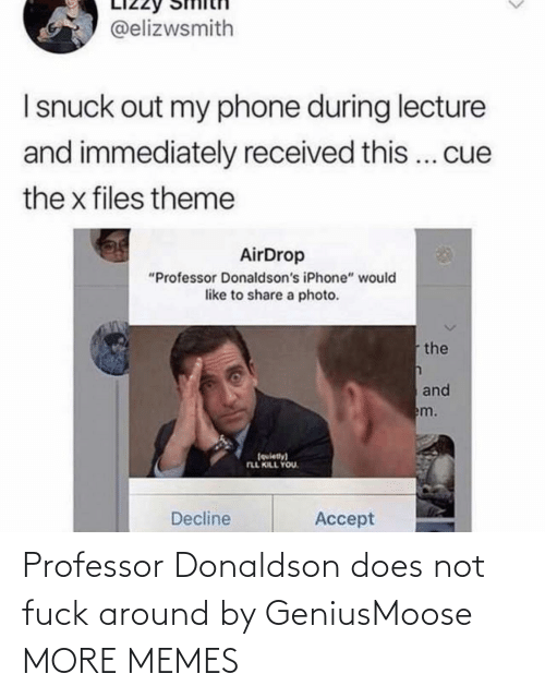 """professor: @elizwsmith  I snuck out my phone during lecture  and immediately received this... cue  the x files theme  AirDrop  """"Professor Donaldson's iPhone"""" would  like to share a photo.  the  and  em.  (quiety)  FLL KILL YOU.  Decline  Accept Professor Donaldson does not fuck around by GeniusMoose MORE MEMES"""