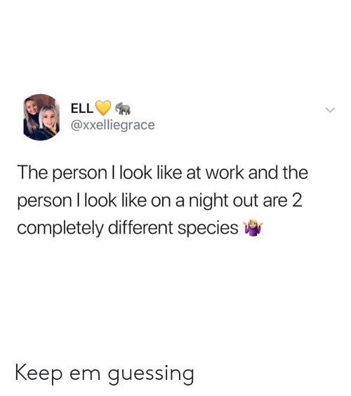 Guessing: ELL  @xxelliegrace  The person I look like at work and the  person I look like on a night out are 2  completely different species Keep em guessing