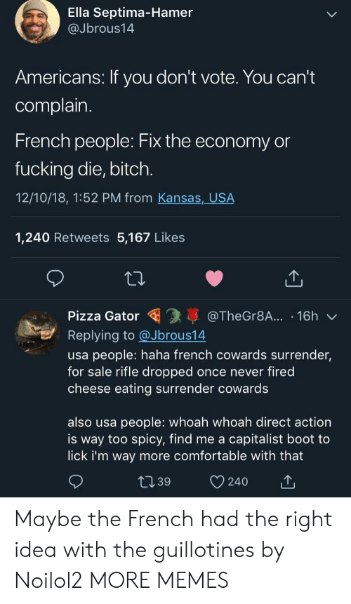 Capitalist: Ella Septima-Hamer  @Jbrous14  Americans: If you don't vote. You can't  complain  French people: Fix the economy or  fucking die, bitch.  12/10/18, 1:52 PM from Kansas, USA  1,240 Retweets 5,167 Likes  Pizza Gator @TheGr8A... 16h  Replying to @Jbrous14  usa people: haha french cowards surrender,  for sale rifle dropped once never fired  cheese eating surrender cowards  also usa people: whoah whoah direct action  is way too spicy, find me a capitalist boot to  lick i'm way more comfortable with that  t139 240 Maybe the French had the right idea with the guillotines by Noilol2 MORE MEMES