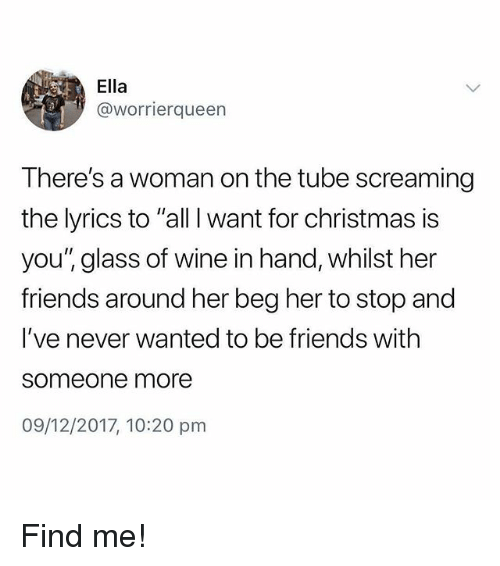 """All I Want for Christmas is You: Ella  @worrierqueen  There's a woman on the tube screaming  the lyrics to """"all I want for christmas is  you'"""" glass of wine in hand, whilst her  friends around her beg her to stop and  I've never wanted to be friends with  someone more  09/12/2017, 10:20 pm Find me!"""