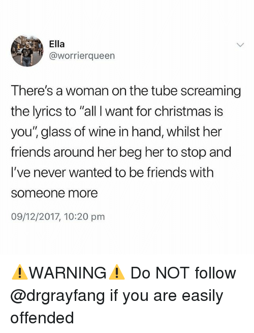 """All I Want for Christmas is You: Ella  @worrierqueen  There's a woman on the tube screaming  the lyrics to """"all I want for christmas is  you'"""" glass of wine in hand, whilst her  friends around her beg her to stop and  I've never wanted to be friends with  someone more  09/12/2017, 10:20 pm ⚠️WARNING⚠️ Do NOT follow @drgrayfang if you are easily offended"""