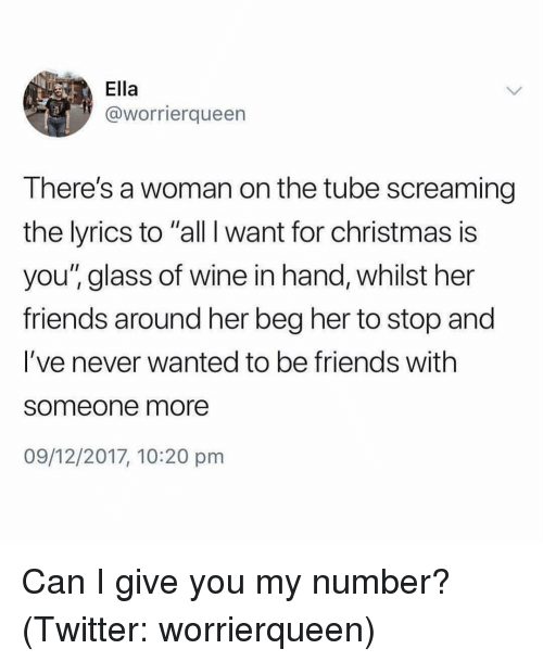 """All I Want for Christmas is You: Ella  @worrierqueen  There's a woman on the tube screaming  the lyrics to """"all I want for christmas is  you"""" glass of wine in hand, whilst her  friends around her beg her to stop and  I've never wanted to be friends with  someone more  09/12/2017, 10:20 pm Can I give you my number? (Twitter: worrierqueen)"""