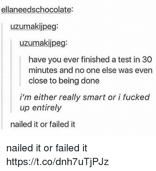 Test, Smart, and One: ellaneedschocolate:  uzlumakijpeg:  uzumakijpeg:  have you ever finished a test in 30  minutes and no one else was even  close to being done  i'm either really smart or i fucked  up entirely  nailed it or failed it nailed it or failed it https://t.co/dnh7uTjPJz