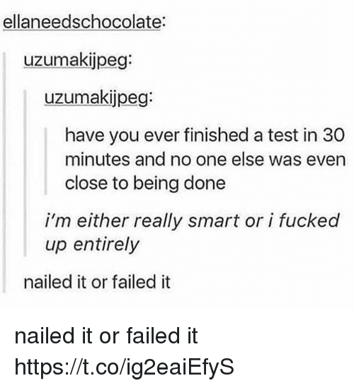 Memes, Test, and 🤖: ellaneedschocolate:  uzumakijpeg:  uzumaki peg:  have you ever finished a test in 30  minutes and no one else was even  close to being done  i'm either really smart or i fucked  up entirely  nailed it or failed it nailed it or failed it https://t.co/ig2eaiEfyS
