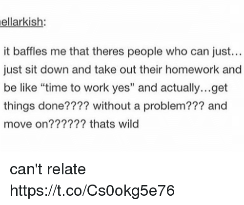 "Be Like, Memes, and Work: ellarkish:  it baffles me that theres people who can just...  just sit down and take out their homework and  be like ""time to work yes"" and actually...get  things done???? without a problem??? and  move on?????? thats wild can't relate https://t.co/Cs0okg5e76"