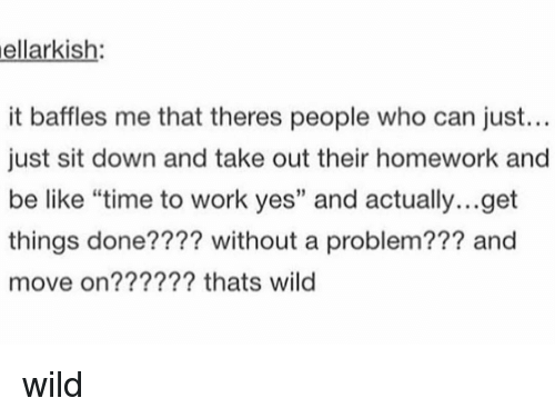 """Be Like, Memes, and Work: ellarkish:  it baffles me that theres people who can just...  just sit down and take out their homework and  be like """"time to work yes"""" and actually...get  things done???? without a problem??? and  move on?????? thats wild  2 wild"""