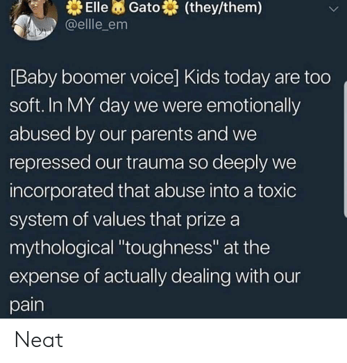 "baby boomer: Elle Gato  @ellle_em  (they/them)  [Baby boomer voice] Kids today are too  soft. In MY day we were emotionally  abused by our parents and we  repressed our trauma so deeply we  incorporated that abuse into a toxic  system of values that prize a  mythological ""toughness"" at the  expense of actually dealing with our  pain Neat"