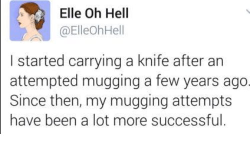 Dank, 🤖, and Lots: Elle Oh Hell  (a ElleohHe  l started carrying a knife after an  attempted mugging a few years ago  Since then, my mugging attempts  have been a lot more successful.