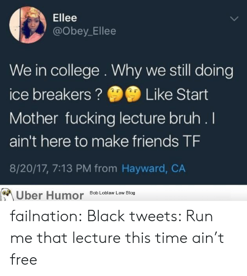 Hayward: Ellee  @obey_Ellee  We in college . Why we still doing  ice breakersLike Start  Mother fucking lecture bruh .I  ain't here to make friends TF  8/20/17, 7:13 PM from Hayward, CA  Uber Humor Bob Loblaw Law Blog failnation:  Black tweets: Run me that lecture this time ain't free