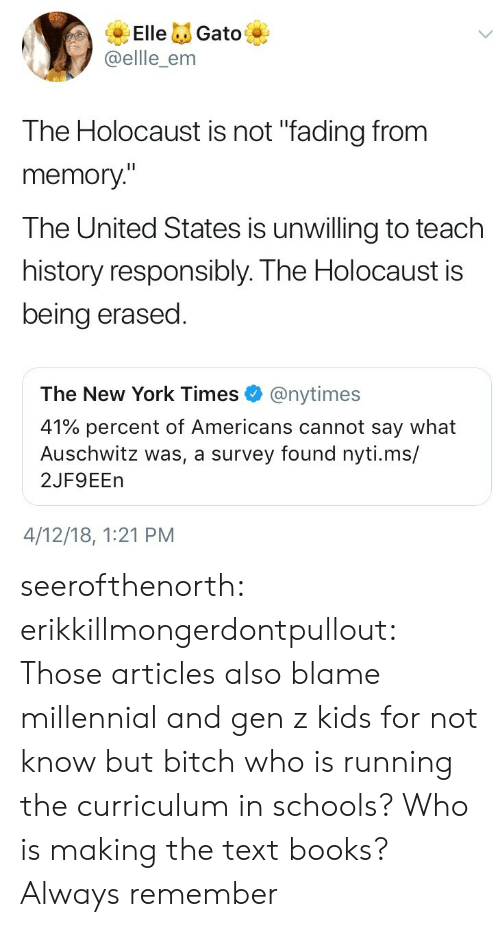 """Auschwitz: ElleGato  @ellle_enm  The Holocaust is not """"fading from  memory""""  The United States is unwilling to teach  history responsibly. The Holocaust is  being erased  The New York Times@nytimes  41% percent of Americans cannot say what  Auschwitz was, a survey found nyti.ms/  2JF9EEn  4/12/18, 1:21 PM seerofthenorth: erikkillmongerdontpullout: Those articles also blame millennial and gen z kids for not know but bitch who is running the curriculum in schools? Who is making the text books?  Always remember"""