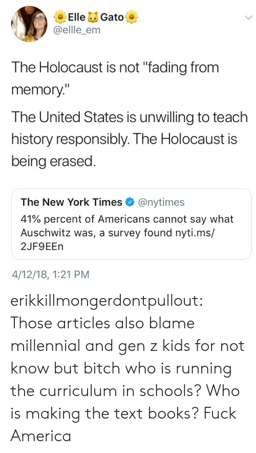"""united states: ElleGato  @ellle_enm  The Holocaust is not """"fading from  memory""""  The United States is unwilling to teach  history responsibly. The Holocaust is  being erased  The New York Times@nytimes  41% percent of Americans cannot say what  Auschwitz was, a survey found nyti.ms/  2JF9EEn  4/12/18, 1:21 PM erikkillmongerdontpullout: Those articles also blame millennial and gen z kids for not know but bitch who is running the curriculum in schools? Who is making the text books?  Fuck America"""