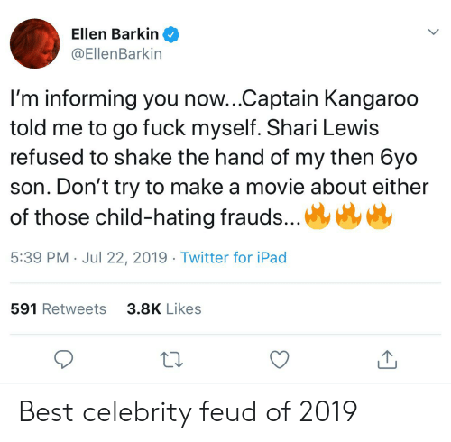 Shari: Ellen Barkin  @EllenBarkin  I'm informing you now...Captain Kangaroo  told me to go fuck myself. Shari Lewis  refused to shake the hand of my then 6yo  son. Don't try to make a movie about either  of those child-hating frauds...  5:39 PM Jul 22, 2019 Twitter for iPad  591 Retweets  3.8K Likes Best celebrity feud of 2019