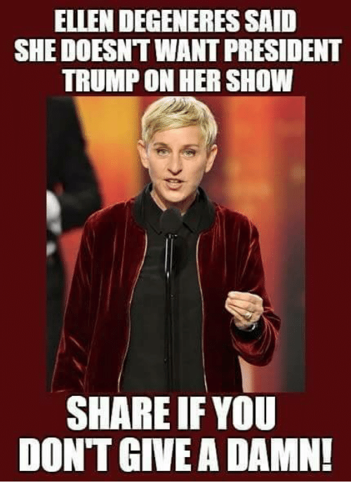 dont give a damn: ELLEN DEGENERES SAID  SHE DOESNT WANT PRESIDENT  TRUMP ON HER SHOW  SHARE IF YOU  DONT GIVE A DAMN!