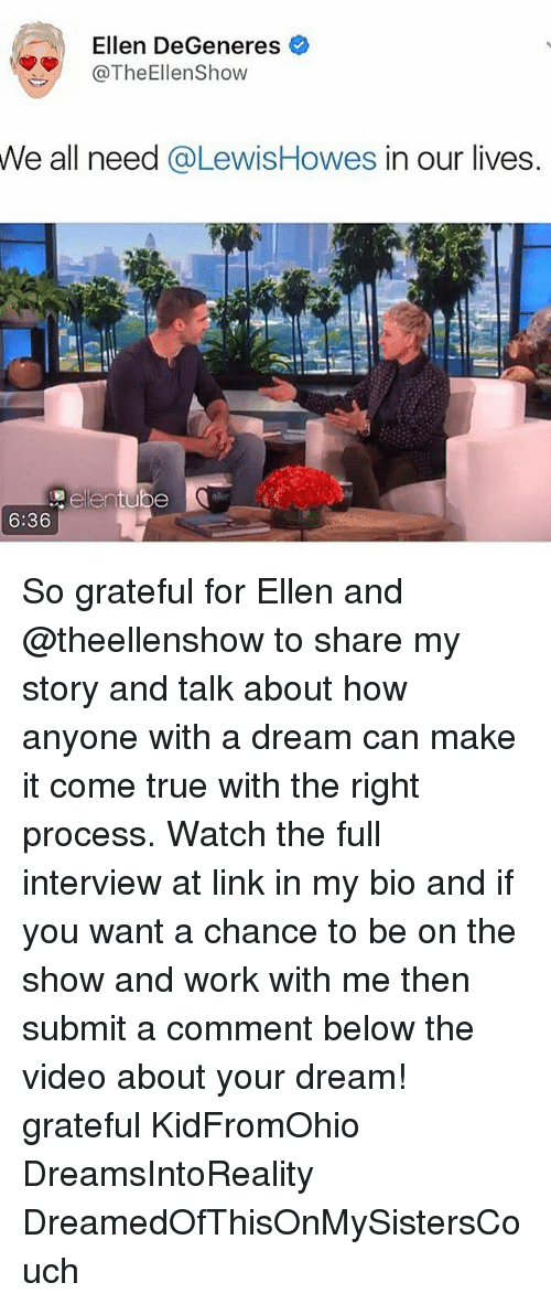 A Dream, Ellen DeGeneres, and Memes: Ellen DeGeneres  @The Ellen Show  We all need  @LewisHowes in our lives  6:36 So grateful for Ellen and @theellenshow to share my story and talk about how anyone with a dream can make it come true with the right process. Watch the full interview at link in my bio and if you want a chance to be on the show and work with me then submit a comment below the video about your dream! grateful KidFromOhio DreamsIntoReality DreamedOfThisOnMySistersCouch