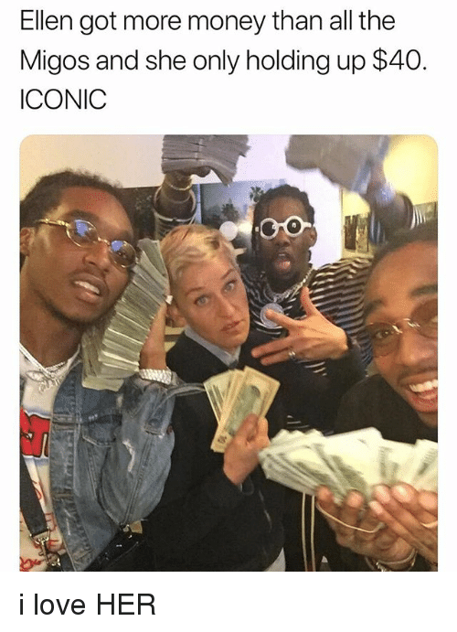 Love, Migos, and Money: Ellen got more money than all the  Migos and she only holding up $40.  ICONIC i love HER