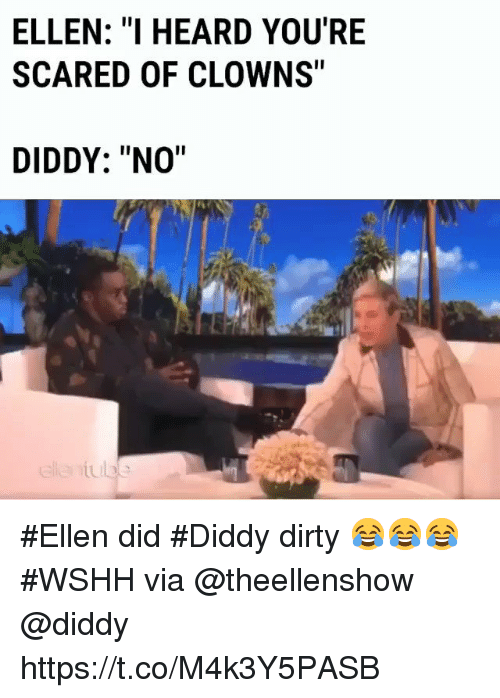 "Diddy: ELLEN: ""I HEARD YOU'RE  SCARED OF CLOWNS""  DIDDY: ""NO"" #Ellen did #Diddy dirty 😂😂😂 #WSHH via @theellenshow @diddy https://t.co/M4k3Y5PASB"