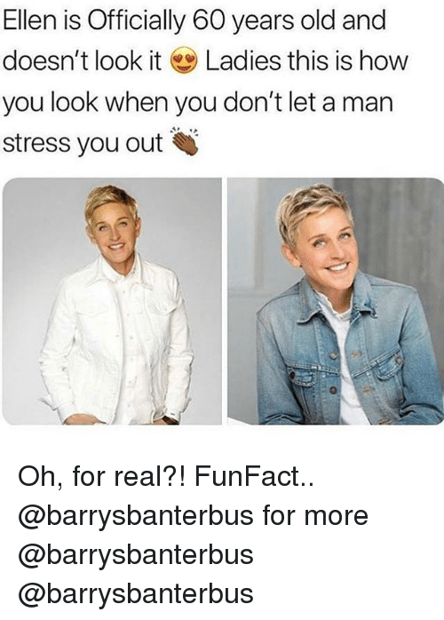 Memes, Ellen, and Old: Ellen is Officially 60 years old and  doesn't look it Ladies this is how  you look when you don't let a man  stress you out Oh, for real?! FunFact.. @barrysbanterbus for more @barrysbanterbus @barrysbanterbus