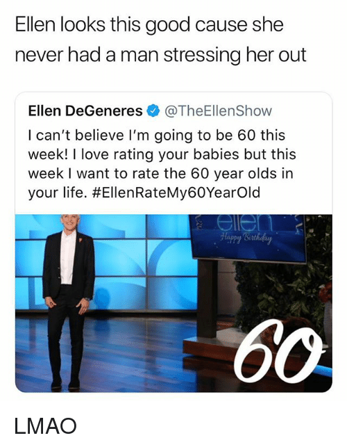 Ellen DeGeneres: Ellen looks this good cause she  never had a man stressing her out  Ellen DeGeneres@TheEllenShow  I can't believe I'm going to be 60 this  week! I love rating your babies but this  week I want to rate the 60 year olds in  your life. #EllenRateMy60Yearold  OW LMAO