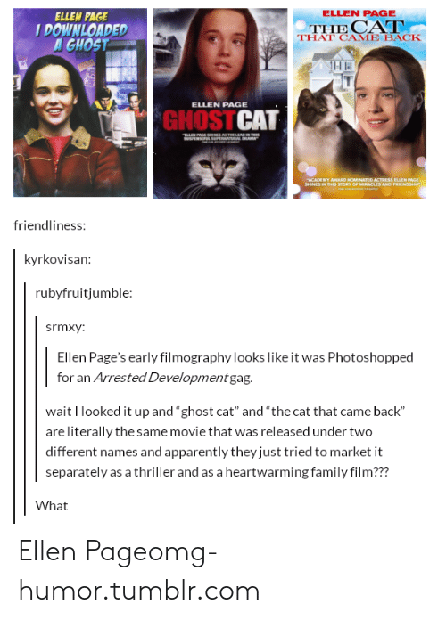 """arrested development: ELLEN PAGE  ELLEN PAGE  DOWNLOADED  GHOST  THE CA  THAT CAME BACK  ELLEN PAGE  GHOSTCAT  friendliness:  kyrkovisan:  rubyfruitjumble:  srmxy:  Ellen Page's early filmography looks like it was Photoshopped  for an Arrested Development gag.  wait I looked it up and """"ghost cat"""" and """"the cat that came back""""  are literally the same movie that was released under two  different names and apparently they just tried to market it  separately as a thriller and as a heartwarming family film???  What Ellen Pageomg-humor.tumblr.com"""