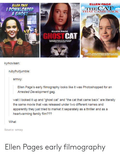 """arrested development: ELLEN PAGE  ELLEN PAGE  DOWNLOADED  GHOST  THE  THAT CAME BACK  ELLEN PAGE  GHOSTCAT  kyrkovisan:  rubyfruitjumble  srmxy:  Ellen Page's early filmography looks like it was Photoshopped for an  Arrested Development gag  wait I looked it up and """"ghost cat"""" and """"the cat that came back are literally  the same movie that was released under two different names and  apparently they just tried to market it separately as a thriller and as a  heartwarming family film???  What  Source: srmxy Ellen Pages early filmography"""