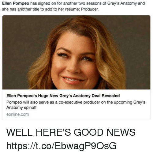 Memes, News, and Grey's Anatomy: Ellen Pompeo has signed on for another two seasons of Grey's Anatomy and  she has another title to add to her resume: Producer.  Ellen Pompeo's Huge New Grey's Anatomy Deal Revealed  Pompeo will also serve as a co-executive producer on the upcoming Grey's  Anatomy spinoff  eonline.com WELL HERE'S GOOD NEWS https://t.co/EbwagP9OsG