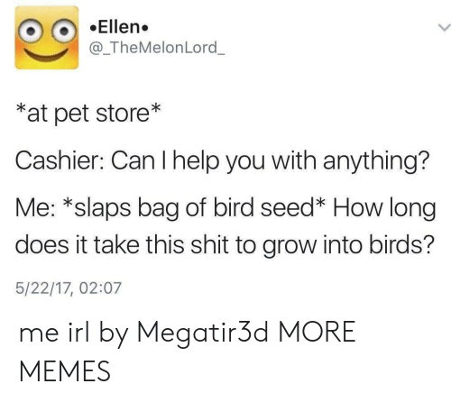 can i help you: Ellen.  @_TheMelonLord_  *at pet store*  Cashier: Can I help you with anything?  Me: *slaps bag of bird seed* How long  does it take this shit to grow into birds?  5/22/17, 02:07 me irl by Megatir3d MORE MEMES
