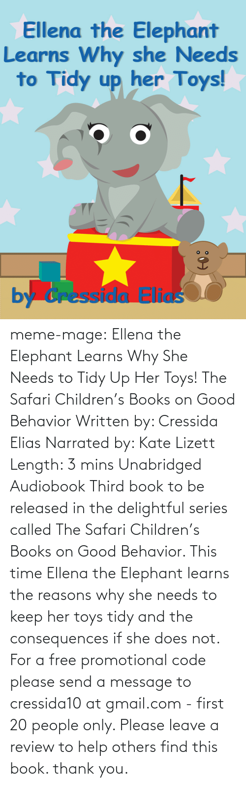 meme: Ellena the Elephant  Learns Why she Needs  to Tidy up her Toys!  by Cressida Elias meme-mage:    Ellena the Elephant Learns Why She Needs to Tidy Up Her Toys! The Safari Children's Books on Good Behavior   Written by: Cressida Elias  Narrated by: Kate Lizett  Length: 3 mins Unabridged Audiobook Third book to be released in the delightful series called The Safari Children's Books on Good Behavior. This time Ellena the Elephant learns the reasons why she needs to keep her toys tidy and the consequences if she does not.     For a free promotional code please send a message to cressida10 at gmail.com - first 20 people only. Please leave a review to help others find this book. thank you.