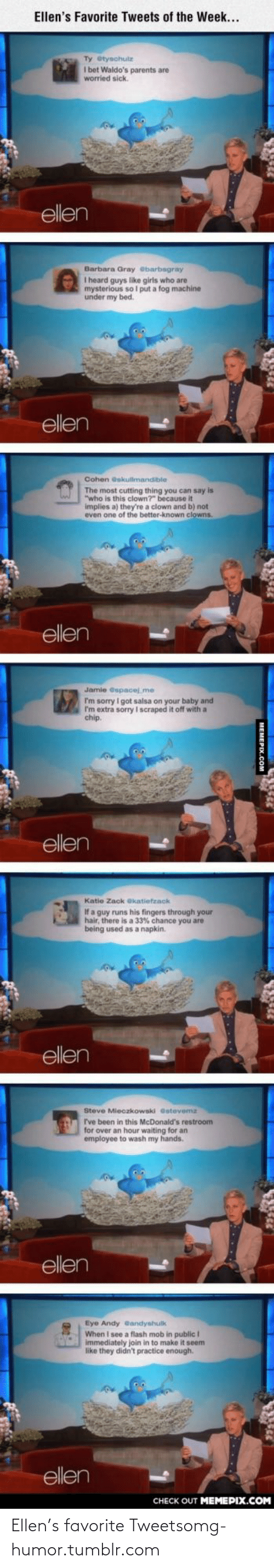 """flash mob: Ellen's Favorite Tweets of the Week...  Ty etysohulz  I bet Waldo's parents are  worried sick.  ellen  Barbara Gray ebarbagray  I heard guys like girls who are  mysterious so I put a fog machine  under my bed.  ellen  Cohen eskultmandible  The most cutting thing you can say is  """"who is this clown?"""" because it  implies a) they're a clown and b) not  even one of the better-known clowns.  ellen  Jamie Gspaoej_me  I'm sorry I got salsa on your baby and  I'm extra sorry I scraped it off with a  chip.  ellen  Katie Zack ekatietzack  If a guy runs his fingers through your  hair, there is a 33% chance you are  being used as a napkin.  ellen  Steve Mieczkowski Gstevemz  C ve been in this McDonald's restroom  for over an hour waiting for an  employee to wash my hands.  ellen  Eye Andy eandyshulk  When I see a flash mob in public I  immediately join in to make it seem  like they didn't practice enough.  ellen  CHECK OUT MEMEPIX.COM  MEMERIY C Ellen's favorite Tweetsomg-humor.tumblr.com"""