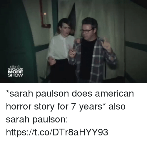 American Horror Story, American, and Girl Memes: ellens  SHOW ME  MORE  SHOW *sarah paulson does american horror story for 7 years*  also sarah paulson: https://t.co/DTr8aHYY93