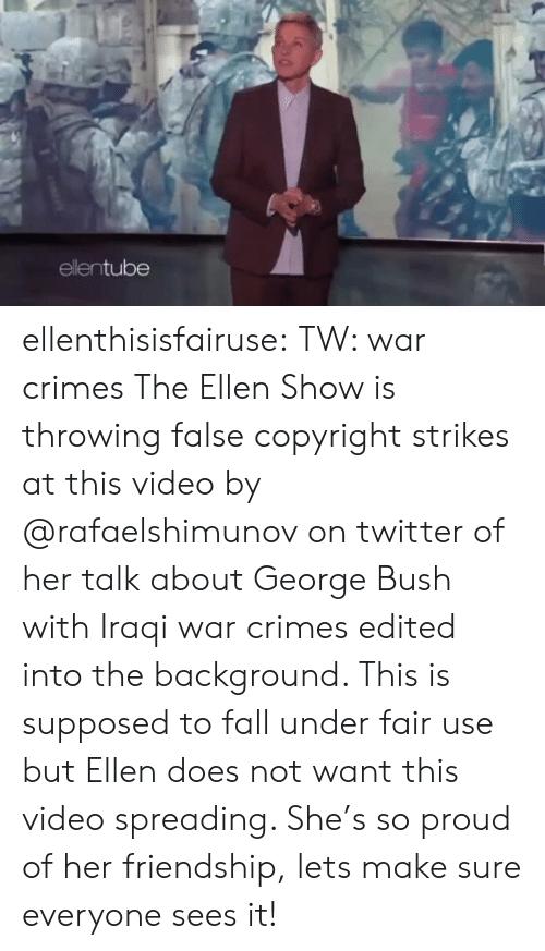 spreading: ellentube ellenthisisfairuse: TW: war crimes The Ellen Show is throwing false copyright strikes at this video by   @rafaelshimunov  on twitter of her talk about George Bush with Iraqi war crimes edited into the background. This is supposed to fall under fair use but Ellen does not want this video spreading. She's so proud of her friendship, lets make sure everyone sees it!
