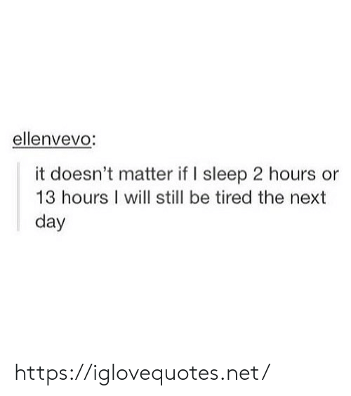 It Doesnt Matter: ellenvevo:  it doesn't matter if I sleep 2 hours or  13 hours I will still be tired the next  day https://iglovequotes.net/