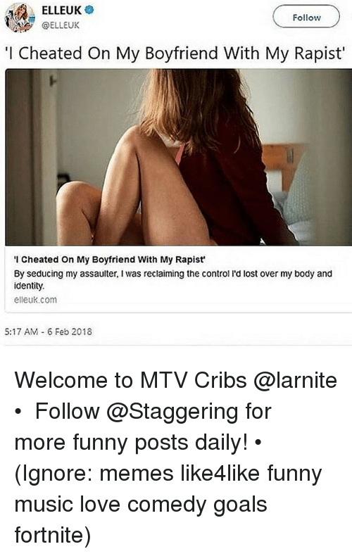 cribs: ELLEUK  OELLEUK  Follow  I Cheated On My Boyfriend With My Rapist'  I Cheated On My Boyfriend With My Rapist  By seducing my assaulter, I was reclaiming the control l'd lost over my body and  identity.  elleuk.com  5:17 AM 6 Feb 2018 Welcome to MTV Cribs @larnite • ➫➫➫ Follow @Staggering for more funny posts daily! • (Ignore: memes like4like funny music love comedy goals fortnite)