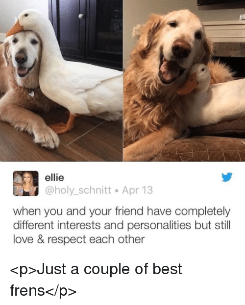 Love, Respect, and Best: ellie  @holy_schnitt Apr 13  when you and your friend have completely  different interests and personalities but still  love & respect each other <p>Just a couple of best frens</p>