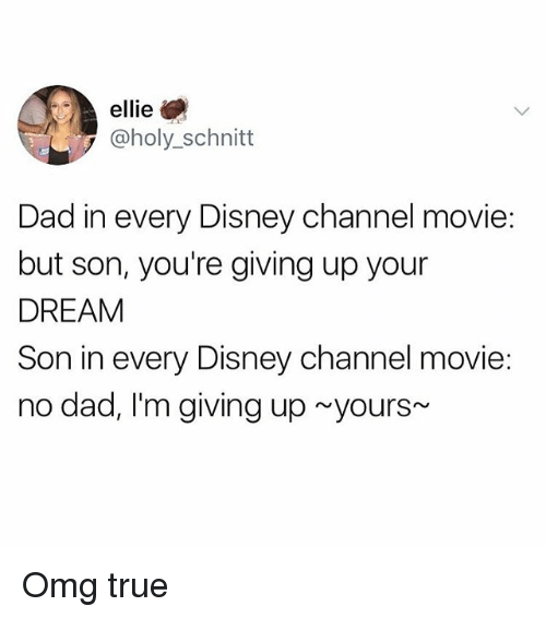 Dad, Disney, and Omg: ellie  @holy_schnitt  Dad in every Disney channel movie  but son, you're giving up your  DREAM  Son in every Disney channel movie:  no dad, I'm giving up yours Omg true
