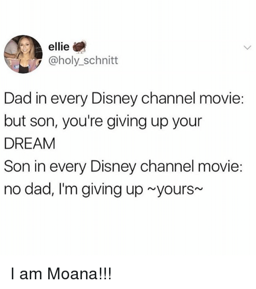 Dad, Disney, and Disney Channel: ellie  @holy_schnitt  Dad in every Disney channel movie:  but son, you're giving up your  DREAM  Son in every Disney channel movie:  no dad, I'm giving up yours I am Moana!!!