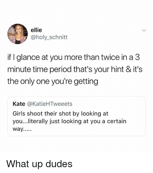 Girls, Memes, and Period: ellie  @holy_schnitt  if I glance at you more than twice in a 3  minute time period that's your hint & it's  the only one you're getting  Kate @KatieHTweeets  Girls shoot their shot by looking at  you...literally just looking at you a certain  way.. What up dudes